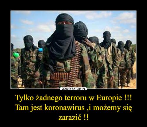 Tylko żadnego terroru w Europie !!! Tam jest koronawirus ,i możemy się zarazić !!