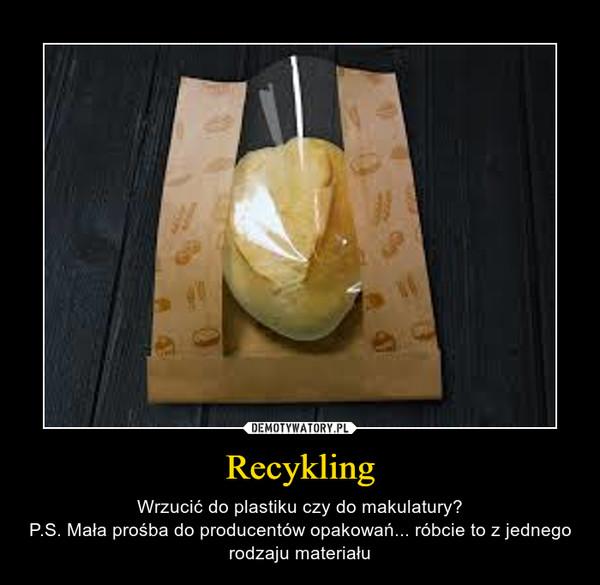 Recykling – Wrzucić do plastiku czy do makulatury?P.S. Mała prośba do producentów opakowań... róbcie to z jednego rodzaju materiału