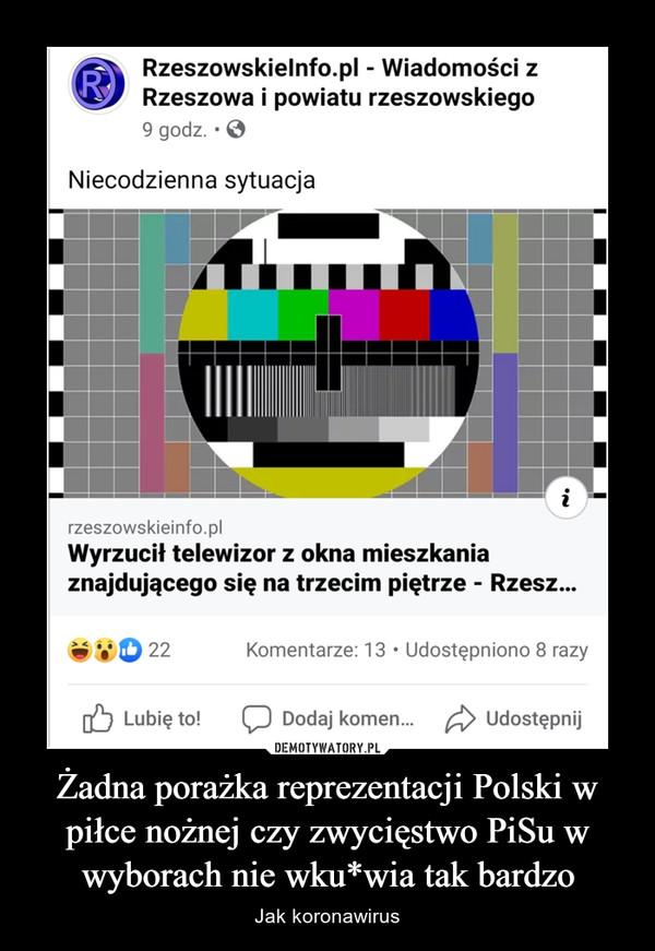 Żadna porażka reprezentacji Polski w piłce nożnej czy zwycięstwo PiSu w wyborach nie wku*wia tak bardzo – Jak koronawirus