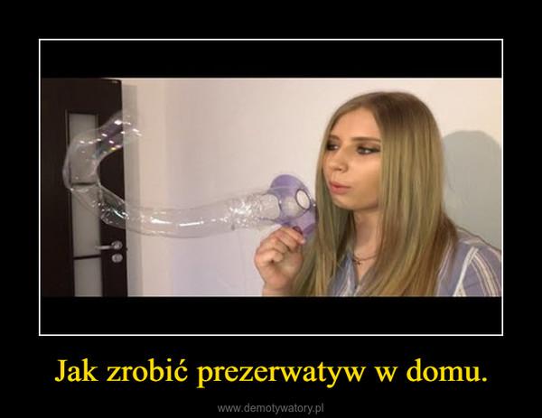 Jak zrobić prezerwatyw w domu. –
