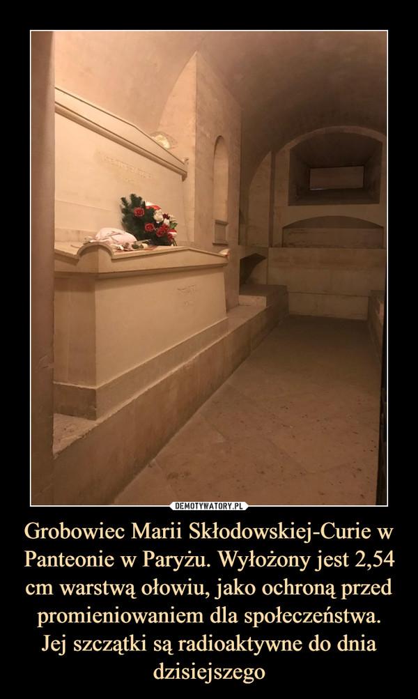 Grobowiec Marii Skłodowskiej-Curie w Panteonie w Paryżu. Wyłożony jest 2,54 cm warstwą ołowiu, jako ochroną przed promieniowaniem dla społeczeństwa.Jej szczątki są radioaktywne do dnia dzisiejszego –