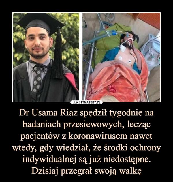 Dr Usama Riaz spędził tygodnie na badaniach przesiewowych, lecząc pacjentów z koronawirusem nawet wtedy, gdy wiedział, że środki ochrony indywidualnej są już niedostępne.Dzisiaj przegrał swoją walkę –
