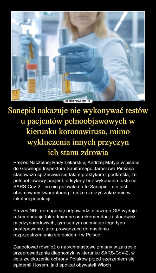 Sanepid nakazuje nie wykonywać testów u pacjentów pełnoobjawowych w kierunku koronawirusa, mimo wykluczenia innych przyczynich stanu zdrowia – Prezes Naczelnej Rady Lekarskiej Andrzej Matyja w piśmie do Głównego Inspektora Sanitarnego Jarosława Pinkasa stanowczo sprzeciwia się takim praktykom i podkreśla, że pełnoobjawowy pacjent, odsyłany bez wykonania testu na SARS-Cov-2 - bo nie pozwala na to Sanepid - nie jest obejmowany kwarantanną i może szerzyć zakażenie w lokalnej populacji.Prezes NRL domaga się odpowiedzi dlaczego GIS wydaje rekomendacje tak odmienne od rekomendacji i stanowisk międzynarodowych, tym samym oceniając tego typu postępowanie, jako prowadzące do nasilenia rozprzestrzeniania się epidemii w Polsce.Zaapelował również o natychmiastowe zmiany w zakresie przeprowadzania diagnostyki w kierunku SARS-CoV-2, w celu zwiększenia ochrony Polaków przed szerzeniem się epidemii i losem, jaki spotkał obywateli Włoch