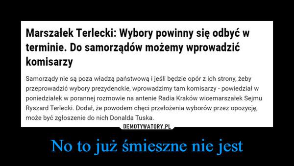No to już śmieszne nie jest –  Marszałek Terlecki: Wybory powinny się odbyć wterminie. Do samorządów możemy wprowadzićkomisarzySamorządy nie są poza władzą państwową i jeśli będzie opór z ich strony, żebyprzeprowadzić wybory prezydenckie, wprowadzimy tam komisarzy - powiedział wponiedziałek w porannej rozmowie na antenie Radia Kraków wicemarszałek SejmuRyszard Terlecki. Dodał, że powodem chęci przełożenia wyborów przez opozycję,może być zgłoszenie do nich Donalda Tuska.