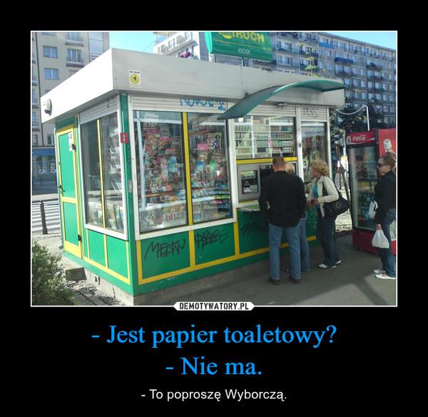 - Jest papier toaletowy?- Nie ma. – - To poproszę Wyborczą.