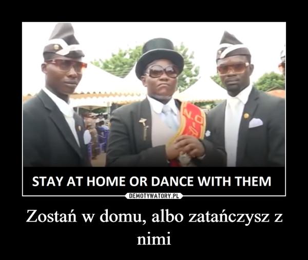 Zostań w domu, albo zatańczysz z nimi –