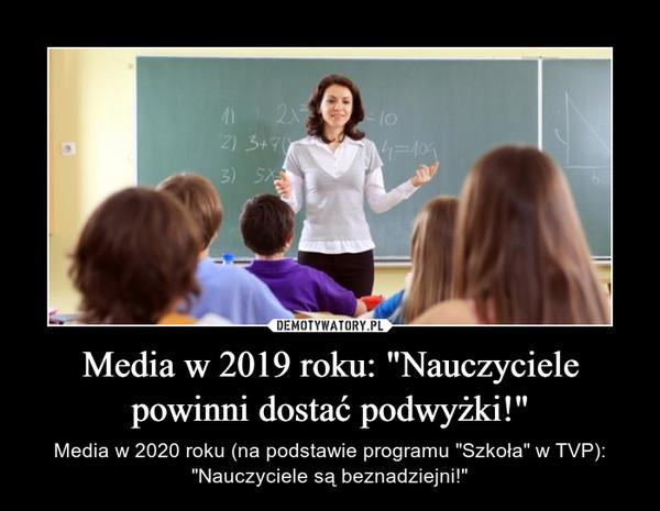"""Media w 2019 roku: """"Nauczyciele powinni dostać podwyżki!"""" – Media w 2020 roku (na podstawie programu """"Szkoła"""" w TVP): """"Nauczyciele są beznadziejni!"""""""