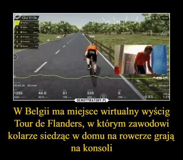 W Belgii ma miejsce wirtualny wyścig Tour de Flanders, w którym zawodowi kolarze siedząc w domu na rowerze grają na konsoli –