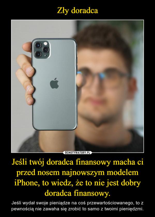 Jeśli twój doradca finansowy macha ci przed nosem najnowszym modelem iPhone, to wiedz, że to nie jest dobry doradca finansowy. – Jeśli wydał swoje pieniądze na coś przewartościowanego, to z pewnością nie zawaha się zrobić to samo z twoimi pieniędzmi.