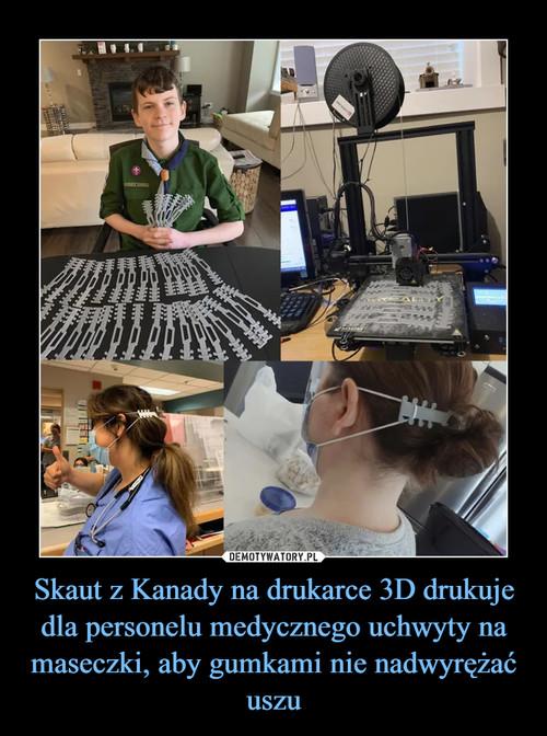 Skaut z Kanady na drukarce 3D drukuje dla personelu medycznego uchwyty na maseczki, aby gumkami nie nadwyrężać uszu