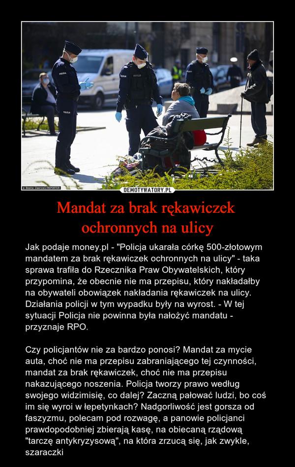 """Mandat za brak rękawiczek ochronnych na ulicy – Jak podaje money.pl - """"Policja ukarała córkę 500-złotowym mandatem za brak rękawiczek ochronnych na ulicy"""" - taka sprawa trafiła do Rzecznika Praw Obywatelskich, który przypomina, że obecnie nie ma przepisu, który nakładałby na obywateli obowiązek nakładania rękawiczek na ulicy.Działania policji w tym wypadku były na wyrost. - W tej sytuacji Policja nie powinna była nałożyć mandatu - przyznaje RPO.Czy policjantów nie za bardzo ponosi? Mandat za mycie auta, choć nie ma przepisu zabraniającego tej czynności, mandat za brak rękawiczek, choć nie ma przepisu nakazującego noszenia. Policja tworzy prawo według swojego widzimisię, co dalej? Zaczną pałować ludzi, bo coś im się wyroi w łepetynkach? Nadgorliwość jest gorsza od faszyzmu, polecam pod rozwagę, a panowie policjanci prawdopodobniej zbierają kasę, na obiecaną rządową """"tarczę antykryzysową"""", na która zrzucą się, jak zwykle, szaraczki"""