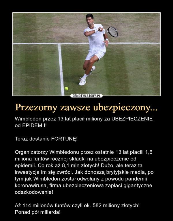Przezorny zawsze ubezpieczony... – Wimbledon przez 13 lat płacił miliony za UBEZPIECZENIE od EPIDEMII!Teraz dostanie FORTUNĘ!Organizatorzy Wimbledonu przez ostatnie 13 lat płacili 1,6 miliona funtów rocznej składki na ubezpieczenie od epidemii. Co rok aż 8,1 mln złotych! Dużo, ale teraz ta inwestycja im się zwróci. Jak donoszą brytyjskie media, po tym jak Wimbledon został odwołany z powodu pandemii koronawirusa, firma ubezpieczeniowa zapłaci gigantyczne odszkodowanie! Aż 114 milionów funtów czyli ok. 582 miliony złotych!Ponad pół miliarda!