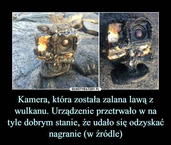 Kamera, która została zalana lawą z wulkanu. Urządzenie przetrwało w na tyle dobrym stanie, że udało się odzyskać nagranie (w źródle) –