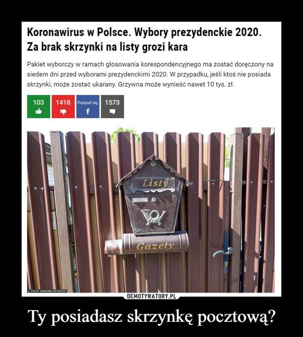 Ty posiadasz skrzynkę pocztową? –  Koronawirus w Polsce. Wybory prezydenckie 2020.Za brak skrzynki na listy grozi karaPakiet wyborczy w ramach głosowania korespondencyjnego ma zostać doręczony nasiedem dni przed wyborami prezydenckimi 2020. W przypadku, jeśli ktoś nie posiadaskrzynki, może zostać ukarany. Grzywna może wynieść nawet 10 tys. zł.1418 Podziel sie 1573103ListyGazetyPE ARDONA RTERDEMOTYWATORY.PLTy posiadasz skrzynkę pocztową?
