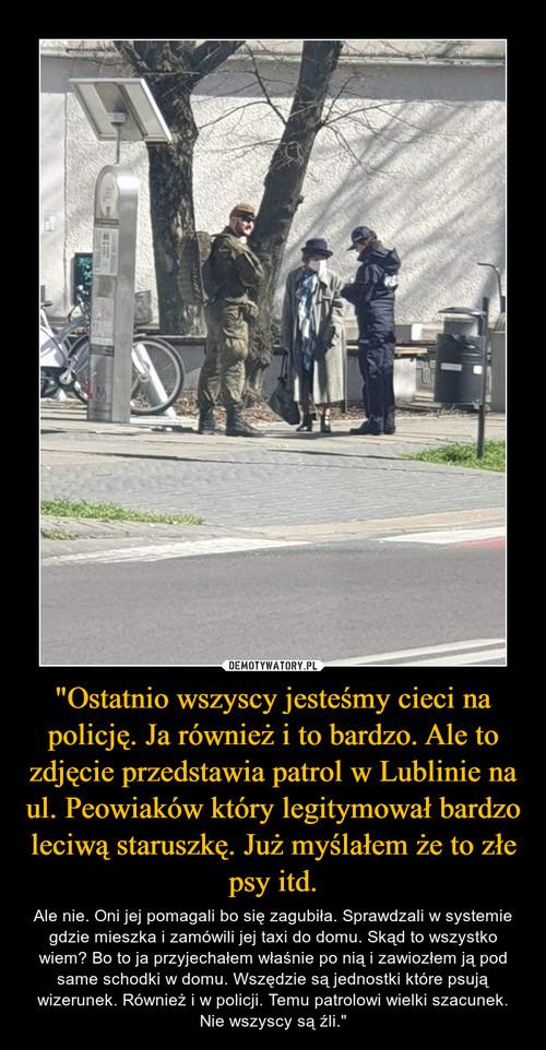 """""""Ostatnio wszyscy jesteśmy cieci na policję. Ja również i to bardzo. Ale to zdjęcie przedstawia patrol w Lublinie na ul. Peowiaków który legitymował bardzo leciwą staruszkę. Już myślałem że to złe psy itd."""