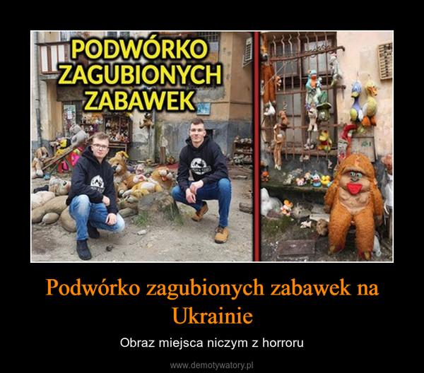 Podwórko zagubionych zabawek na Ukrainie – Obraz miejsca niczym z horroru
