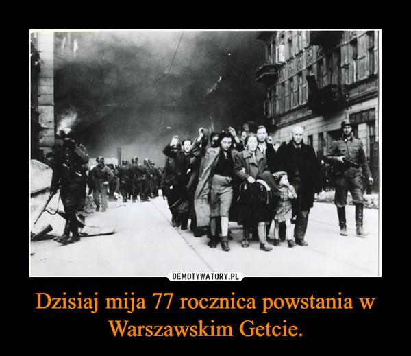 Dzisiaj mija 77 rocznica powstania w Warszawskim Getcie. –