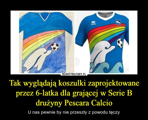 Tak wyglądają koszulki zaprojektowane przez 6-latka dla grającej w Serie B drużyny Pescara Calcio – U nas pewnie by nie przeszły z powodu tęczy