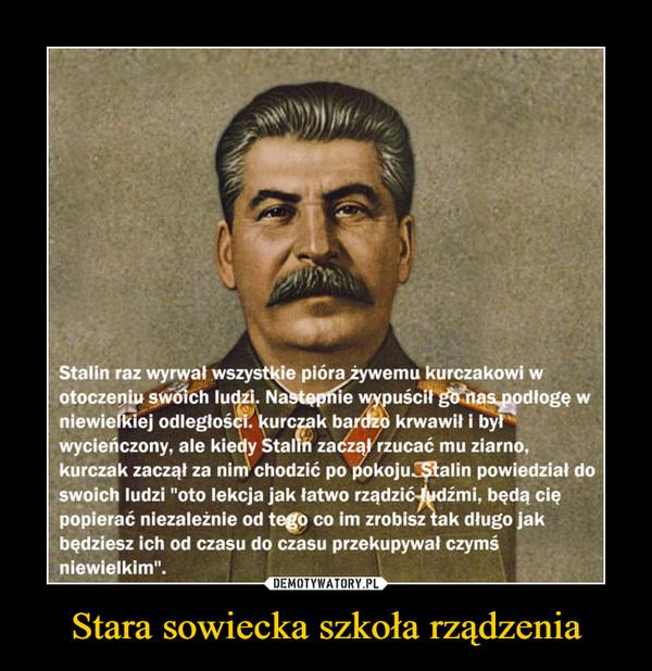 """Stara sowiecka szkoła rządzenia –  Stalin raz wyrwał wszystkie pióra żywemu kurczakowi wotoczeniu swoich ludzi. Nastepnie wypuścił go nas podłogę wniewielkiej odległości. kurczak bardzo krwawił i byłwycieńczony, ale kiedy Stalin zaczął rzucać mu ziarno,kurczak zaczął za nim chodzić po pokoju. Stalin powiedział doswoich ludzi """"oto lekcja jak łatwo rządzić ludźmi, będą ciępopierać niezależnie od tego co im zrobisz tak długo jakbędziesz ich od czasu do czasu przekupywał czymśniewielkim""""."""