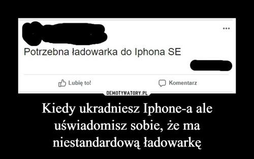 Kiedy ukradniesz Iphone-a ale uświadomisz sobie, że ma niestandardową ładowarkę