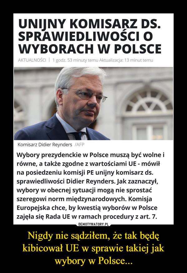 Nigdy nie sądziłem, że tak będę kibicował UE w sprawie takiej jak wybory w Polsce... –  UNIJNY KOMISARZ DS.SPRAWIEDLIWOŚCI OWYBORACHW POLSCEAKTUALNOŚCI   1 godz. 53 minuty temu Aktualizacja: 13 minut temuKomisarz Didier Reynders /AFPWybory prezydenckie w Polsce muszą być wolne irówne, a także zgodne z wartościami UE - mówiłna posiedzeniu komisji PE unijny komisarz ds.sprawiedliwości Didier Reynders. Jak zaznaczył,wybory w obecnej sytuacji mogą nie sprostaćszeregowi norm międzynarodowych. KomisjaEuropejska chce, by kwestią wyborów w Polscezajęła się Rada UE w ramach procedury z art. 7.DEMOTYWATORY.PLNigdy nie sądziłem, że tak będękibicował UE w sprawie takiej jakwybory w Polsce...