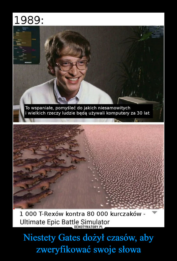 Niestety Gates dożył czasów, aby zweryfikować swoje słowa –  1989:To wspaniałe, pomyśleć do jakich niesamowitychi wielkich rzeczy ludzie będą używali komputery za 30 lat1 000 T-Rexów kontra 80 000 kurczaków -Ultimate Epic Battle Simulator