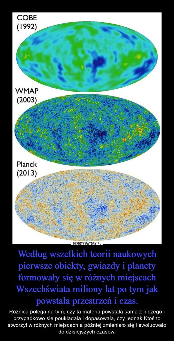 Według wszelkich teorii naukowych pierwsze obiekty, gwiazdy i planety formowały się w różnych miejscach Wszechświata miliony lat po tym jak powstała przestrzeń i czas. – Różnica polega na tym, czy ta materia powstała sama z niczego i przypadkowo się poukładała i dopasowała, czy jednak Ktoś to stworzył w różnych miejscach a później zmieniało się i ewoluowało do dzisiejszych czasów.
