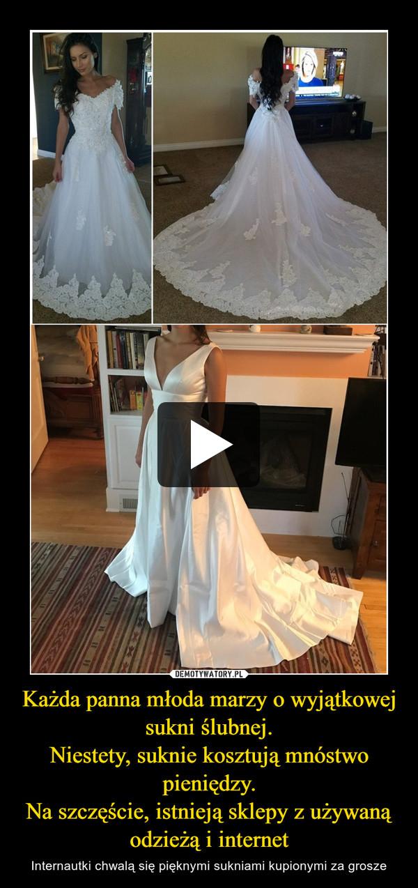 Każda panna młoda marzy o wyjątkowej sukni ślubnej.Niestety, suknie kosztują mnóstwo pieniędzy.Na szczęście, istnieją sklepy z używaną odzieżą i internet – Internautki chwalą się pięknymi sukniami kupionymi za grosze