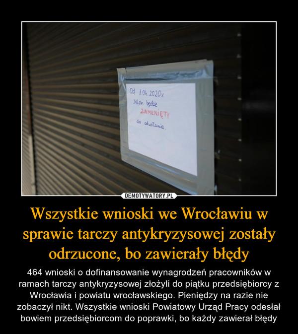 Wszystkie wnioski we Wrocławiu w sprawie tarczy antykryzysowej zostały odrzucone, bo zawierały błędy – 464 wnioski o dofinansowanie wynagrodzeń pracowników w ramach tarczy antykryzysowej złożyli do piątku przedsiębiorcy z Wrocławia i powiatu wrocławskiego. Pieniędzy na razie nie zobaczył nikt. Wszystkie wnioski Powiatowy Urząd Pracy odesłał bowiem przedsiębiorcom do poprawki, bo każdy zawierał błędy