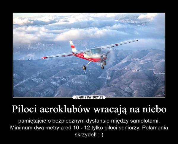 Piloci aeroklubów wracają na niebo – pamiętajcie o bezpiecznym dystansie między samolotami. Minimum dwa metry a od 10 - 12 tylko piloci seniorzy. Połamania skrzydeł! :-)