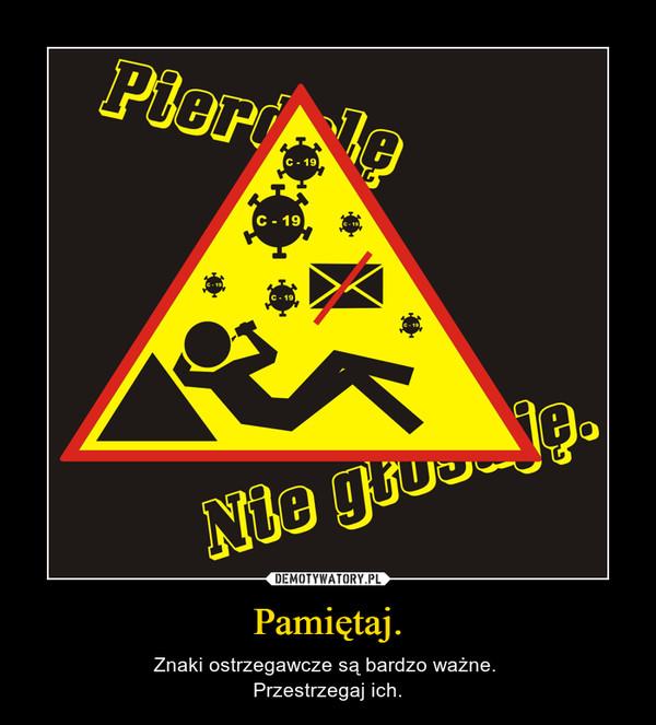 Pamiętaj. – Znaki ostrzegawcze są bardzo ważne. Przestrzegaj ich.