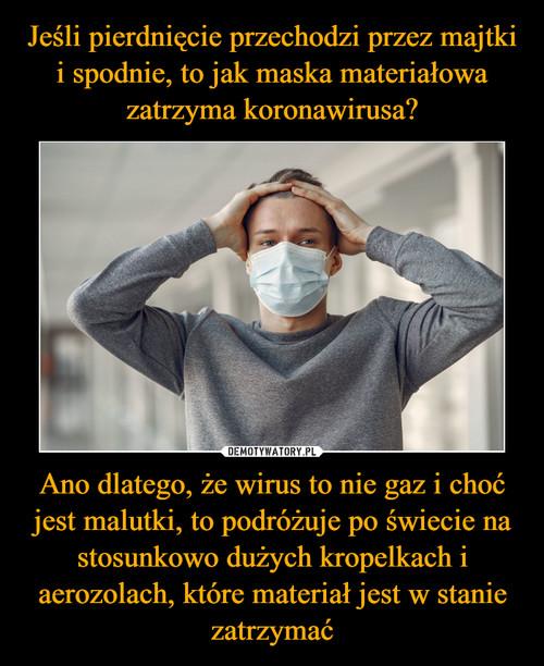 Jeśli pierdnięcie przechodzi przez majtki i spodnie, to jak maska materiałowa zatrzyma koronawirusa? Ano dlatego, że wirus to nie gaz i choć jest malutki, to podróżuje po świecie na stosunkowo dużych kropelkach i aerozolach, które materiał jest w stanie zatrzymać