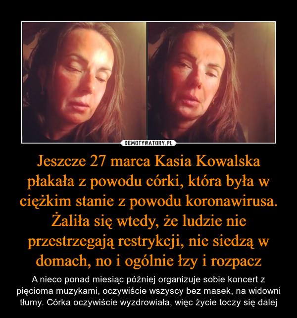Jeszcze 27 marca Kasia Kowalska płakała z powodu córki, która była w ciężkim stanie z powodu koronawirusa. Żaliła się wtedy, że ludzie nie przestrzegają restrykcji, nie siedzą w domach, no i ogólnie łzy i rozpacz – A nieco ponad miesiąc później organizuje sobie koncert z pięcioma muzykami, oczywiście wszyscy bez masek, na widowni tłumy. Córka oczywiście wyzdrowiała, więc życie toczy się dalej