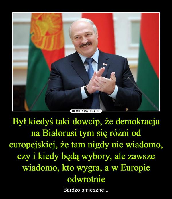 Był kiedyś taki dowcip, że demokracja na Białorusi tym się różni od europejskiej, że tam nigdy nie wiadomo, czy i kiedy będą wybory, ale zawsze wiadomo, kto wygra, a w Europie odwrotnie – Bardzo śmieszne...