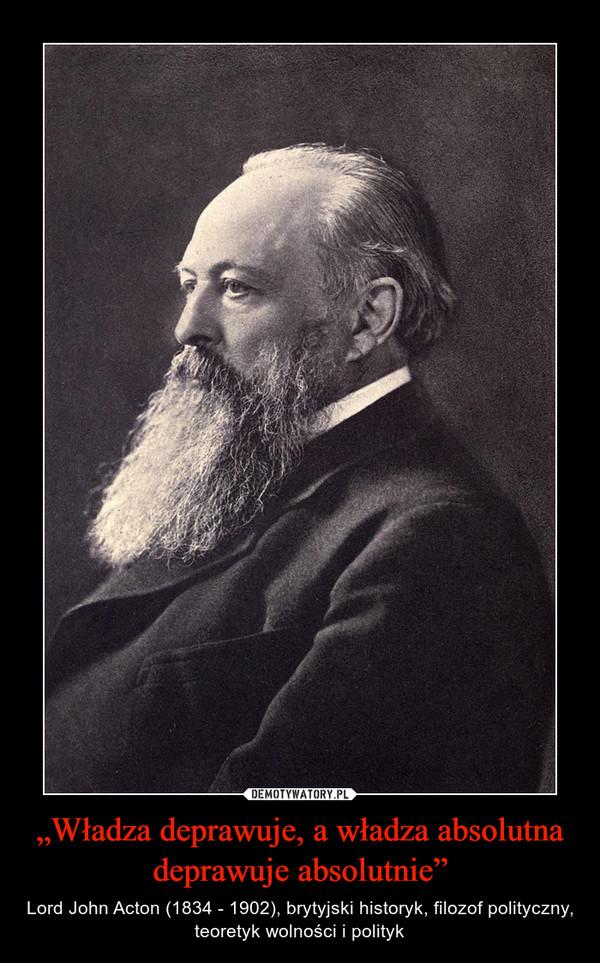 """""""Władza deprawuje, a władza absolutna deprawuje absolutnie"""" – Lord John Acton (1834 - 1902), brytyjski historyk, filozof polityczny, teoretyk wolności i polityk"""