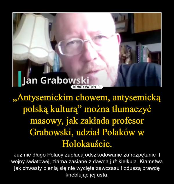 """""""Antysemickim chowem, antysemicką polską kulturą"""" można tłumaczyć masowy, jak zakłada profesor Grabowski, udział Polaków w Holokauście. – Już nie długo Polacy zapłacą odszkodowanie za rozpętanie II wojny światowej, ziarna zasiane z dawna już kiełkują. Kłamstwa jak chwasty plenią się nie wycięte zawczasu i zduszą prawdę kneblując jej usta."""