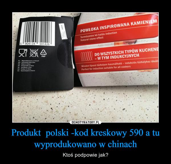 Produkt  polski -kod kreskowy 590 a tu wyprodukowano w chinach – Ktoś podpowie jak?