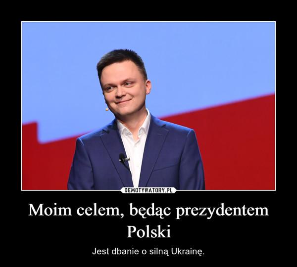 Moim celem, będąc prezydentem Polski – Jest dbanie o silną Ukrainę.