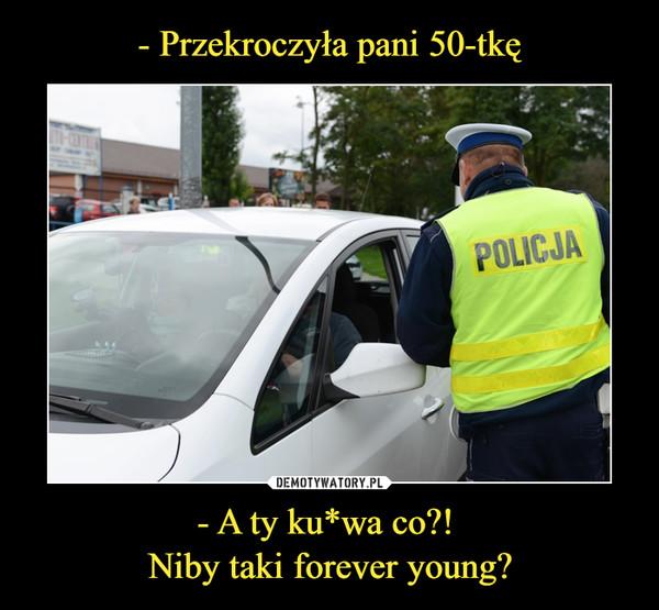 - A ty ku*wa co?! Niby taki forever young? –