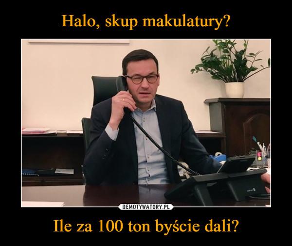 Ile za 100 ton byście dali? –
