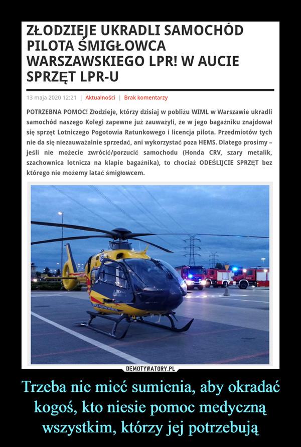Trzeba nie mieć sumienia, aby okradać kogoś, kto niesie pomoc medyczną wszystkim, którzy jej potrzebują –  ZŁODZIEJE UKRADLI SAMOCHÓD PILOTA ŚMIGŁOWCA WARSZAWSKIEGO LPR! W AUCIE SPRZĘT LPR-U13 maja 2020 12:21   Aktualności   Brak komentarzyPOTRZEBNA POMOC! Złodzieje, którzy dzisiaj w pobliżu WIML w Warszawie ukradli samochód naszego Kolegi zapewne już zauważyli, że w jego bagażniku znajdował się sprzęt Lotniczego Pogotowia Ratunkowego i licencja pilota. Przedmiotów tych nie da się niezauważalnie sprzedać, ani wykorzystać poza HEMS. Dlatego prosimy – jeśli nie możecie zwrócić/porzucić samochodu (Honda CRV, szary metalik, szachownica lotnicza na klapie bagażnika), to chociaż ODEŚLIJCIE SPRZĘT bez którego nie możemy latać śmigłowcem.