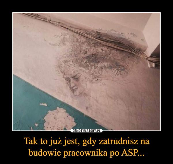 Tak to już jest, gdy zatrudnisz na budowie pracownika po ASP... –