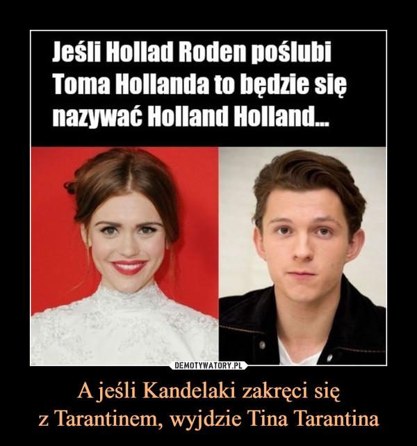 A jeśli Kandelaki zakręci sięz Tarantinem, wyjdzie Tina Tarantina –  Jeśli Hollad Roden poślubiToma Hollanda to będzie sięnazywać Holland Holland.