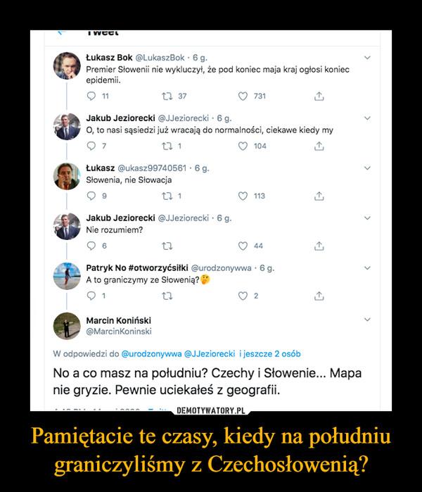 Pamiętacie te czasy, kiedy na południu graniczyliśmy z Czechosłowenią? –  Łukasz Bok @LukaszBok · 6 g.Premier Słowenii nie wykluczył, że pod koniec maja kraj ogłosi koniecepidemii.27 3711731Jakub Jeziorecki @JJeziorecki · 6 g.O, to nasi sąsiedzi już wracają do normalności, ciekawe kiedy my727 1104Łukasz @ukasz99740561 · 6 g.Słowenia, nie Słowacja927 1113Jakub Jeziorecki @JJeziorecki ·6 g.Nie rozumiem?644Patryk No #otworzyćsiłki @urodzonywwa · 6 g.A to graniczymy ze Słowenią?12Marcin Koniński@MarcinKoninskiW odpowiedzi do @urodzonywwa @JJeziorecki i jeszcze 2 osóbNo a co masz na południu? Czechy i Słowenie... Mapanie gryzie. Pewnie uciekałeś z geografii.>