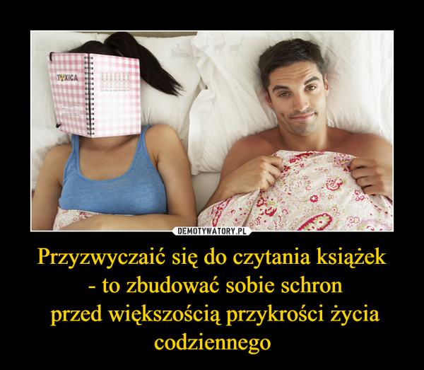 Przyzwyczaić się do czytania książek - to zbudować sobie schron przed większością przykrości życia codziennego –