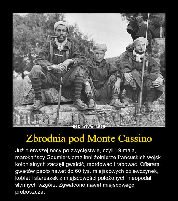 Zbrodnia pod Monte Cassino – Już pierwszej nocy po zwycięstwie, czyli 19 maja, marokańscy Goumiers oraz inni żołnierze francuskich wojsk kolonialnych zaczęli gwałcić, mordować i rabować. Ofiarami gwałtów padło nawet do 60 tys. miejscowych dziewczynek, kobiet i staruszek z miejscowości położonych nieopodal słynnych wzgórz. Zgwałcono nawet miejscowego proboszcza.