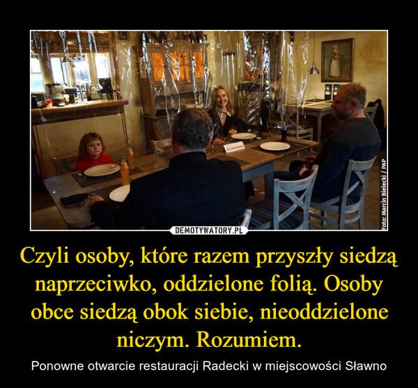 Czyli osoby, które razem przyszły siedzą naprzeciwko, oddzielone folią. Osoby obce siedzą obok siebie, nieoddzielone niczym. Rozumiem. – Ponowne otwarcie restauracji Radecki w miejscowości Sławno