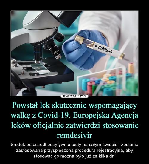 Powstał lek skutecznie wspomagający walkę z Covid-19. Europejska Agencja leków oficjalnie zatwierdzi stosowanie remdesivir