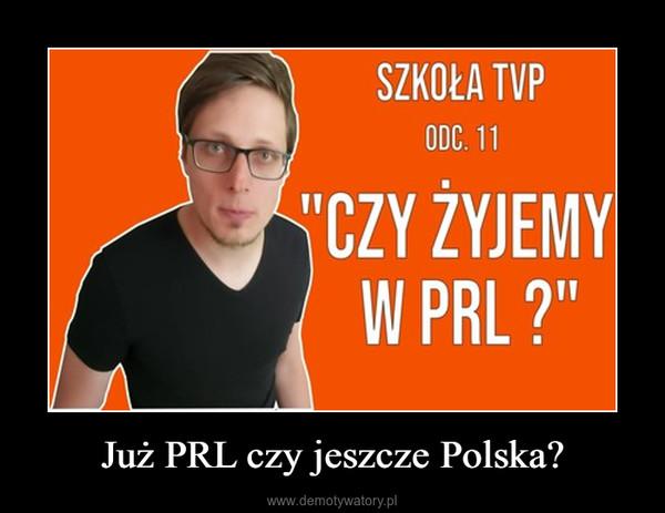 Już PRL czy jeszcze Polska? –