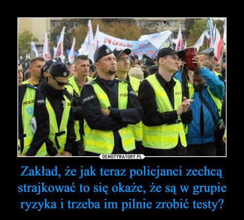 Zakład, że jak teraz policjanci zechcą strajkować to się okaże, że są w grupie ryzyka i trzeba im pilnie zrobić testy?